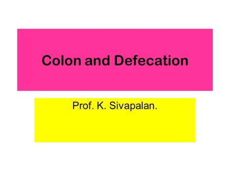 Colon and Defecation Prof. K. Sivapalan.. 2013Colon and Defecation2 Functions of Colon Convert about 1500 ml of chyme into 250 ml of semisolid feces.