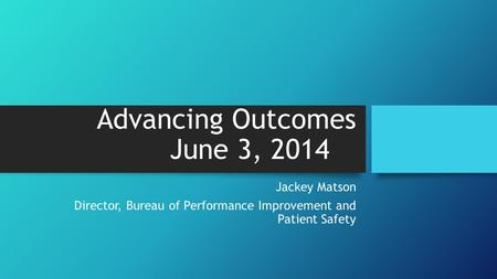 Advancing Outcomes June 3, 2014 Jackey Matson Director, Bureau of Performance Improvement and Patient Safety.
