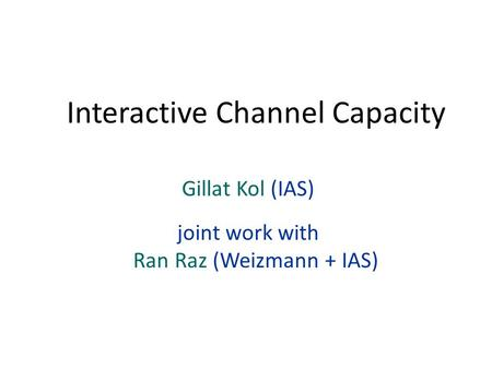 Gillat Kol (IAS) joint work with Ran Raz (Weizmann + IAS) Interactive Channel Capacity.
