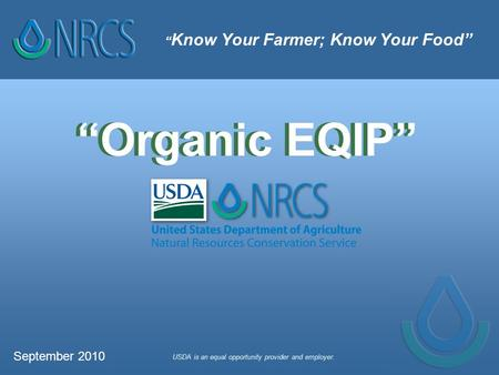 """ Know Your Farmer; Know Your Food"" USDA is an equal opportunity provider and employer. ""Organic EQIP"" September 2010."