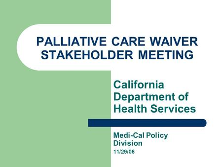 PALLIATIVE CARE WAIVER STAKEHOLDER MEETING California Department of Health Services Medi-Cal Policy Division 11/29/06.