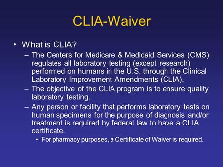 CLIA-Waiver What is CLIA? –The Centers for Medicare & Medicaid Services (CMS) regulates all laboratory testing (except research) performed on humans in.