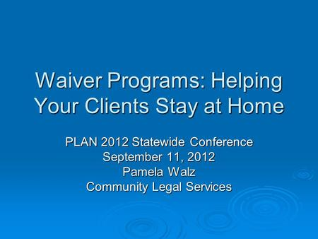 Waiver Programs: Helping Your Clients Stay at Home PLAN 2012 Statewide Conference September 11, 2012 Pamela Walz Community Legal Services.