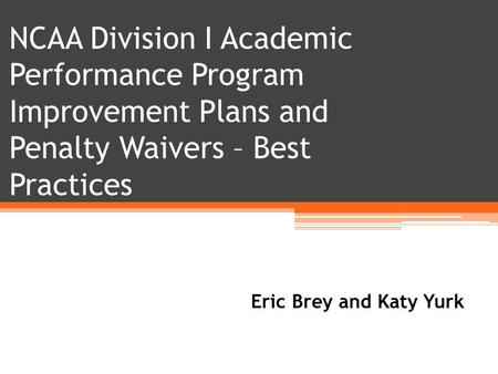 NCAA Division I Academic Performance Program Improvement Plans and Penalty Waivers – Best Practices Eric Brey and Katy Yurk.