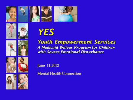 YES Youth Empowerment Services A Medicaid Waiver Program for Children with Severe Emotional Disturbance June 11,2012 Mental Health Connection.