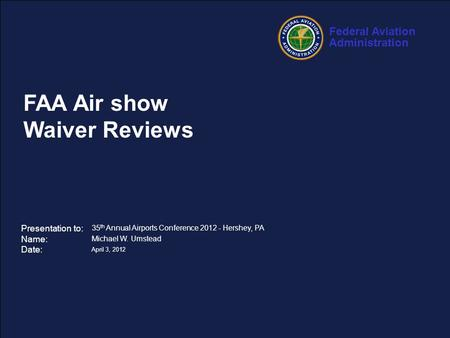 Federal Aviation Administration 1 35 th Annual Airports Conference – April 3, 2012 FAA Air show Waiver Reviews Presentation to: Name: Date: 35 th Annual.