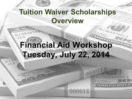 Financial Aid Workshop Tuesday, July 22, 2014 Tuition Waiver Scholarships Overview.