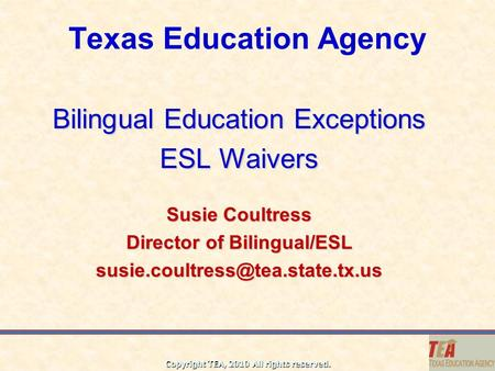 Copyright TEA, 2010 All rights reserved. Texas Education Agency Bilingual Education Exceptions ESL Waivers Susie Coultress Director of Bilingual/ESL