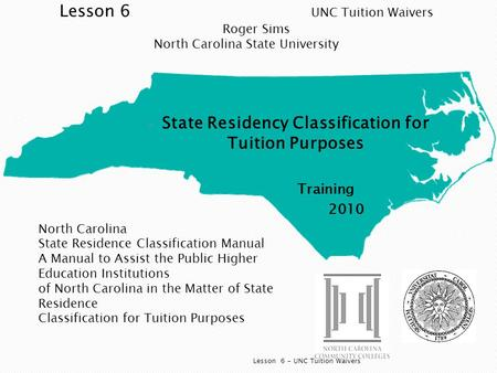  State Residency Classification for Tuition Purposes Training 2010 Lesson 6 - UNC Tuition Waivers North Carolina State Residence Classification Manual.