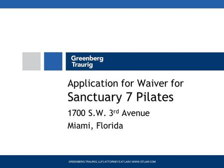 GREENBERG TRAURIG, LLP | ATTORNEYS AT LAW | WWW.GTLAW.COM Application for Waiver for Sanctuary 7 Pilates 1700 S.W. 3 rd Avenue Miami, Florida.