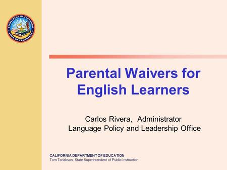 CALIFORNIA DEPARTMENT OF EDUCATION Tom Torlakson, State Superintendent of Public Instruction Parental Waivers for English Learners Carlos Rivera, Administrator.