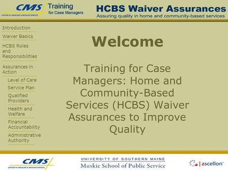 Introduction Waiver Basics HCBS Roles and Responsibilities Assurances in Action Level of Care Service Plan Qualified Providers Health and Welfare Financial.