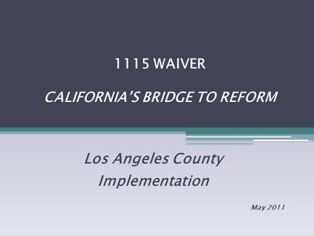1115 WAIVER CALIFORNIA'S BRIDGE TO REFORM Los Angeles County Implementation May 2011.