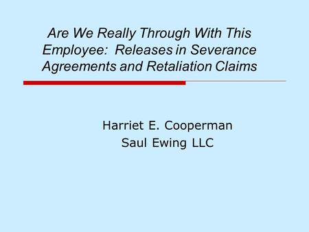 Are We Really Through With This Employee: Releases in Severance Agreements and Retaliation Claims Harriet E. Cooperman Saul Ewing LLC.