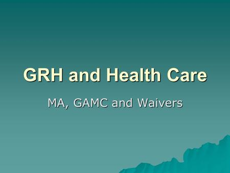 GRH and Health Care MA, GAMC and Waivers. Automatic Eligibility  Receiving GRH payment  MA—must have MA basis  MA with waiver –Eligible for MA payment.
