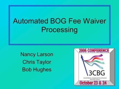 Automated BOG Fee Waiver Processing Nancy Larson Chris Taylor Bob Hughes.
