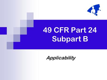 49 CFR Part 24 Subpart B Applicability. March 2005 B-2 Applicability of Subpart B Applies to all direct Federal acquisition. Federally assisted acquisition.