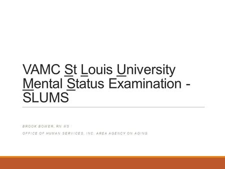 VAMC St Louis University Mental Status Examination - SLUMS BROOK BOWER, RN MS OFFICE OF HUMAN SERVICES, INC. AREA AGENCY ON AGING.