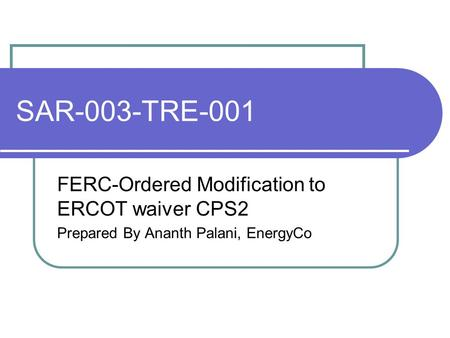 SAR-003-TRE-001 FERC-Ordered Modification to ERCOT waiver CPS2 Prepared By Ananth Palani, EnergyCo.