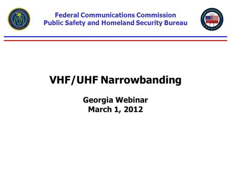 VHF/UHF Narrowbanding Georgia Webinar March 1, 2012 Federal Communications Commission Public Safety and Homeland Security Bureau.