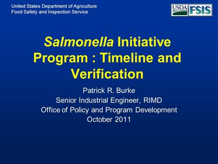 United States Department of Agriculture Food Safety and Inspection Service Salmonella Initiative Program : Timeline and Verification Patrick R. Burke Senior.