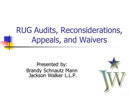 11 RUG Audits, Reconsiderations, Appeals, and Waivers Presented by: Brandy Schnautz Mann Jackson Walker L.L.P.