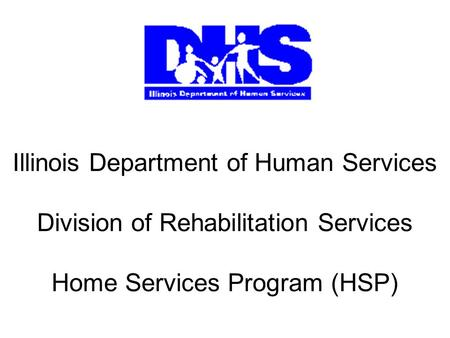 Illinois Department of Human Services Division of Rehabilitation Services Home Services Program (HSP)