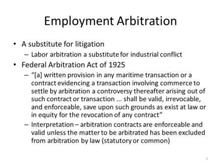 "Employment Arbitration A substitute for litigation – Labor arbitration a substitute for industrial conflict Federal Arbitration Act of 1925 – ""[a] written."