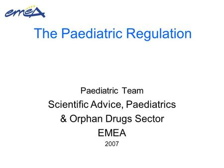 The Paediatric Regulation Paediatric Team Scientific Advice, Paediatrics & Orphan Drugs Sector EMEA 2007.