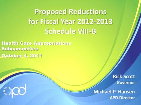 Michael P. Hansen APD Director Rick Scott Governor Proposed Reductions for Fiscal Year 2012-2013 Schedule VIII-B Health Care Appropriations Subcommittee.
