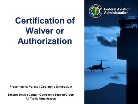 Federal Aviation Administration Certification of Waiver or Authorization Presented to: Parasail Operator's Symposium Eastern Service Center - Operations.