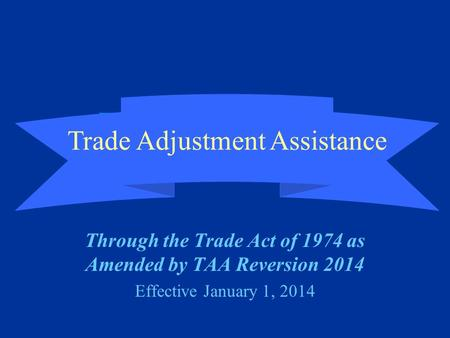 Trade Adjustment Assistance (TAA) Through the Trade Act of 1974 as Amended by TAA Reversion 2014 Effective January 1, 2014 Trade Adjustment Assistance.