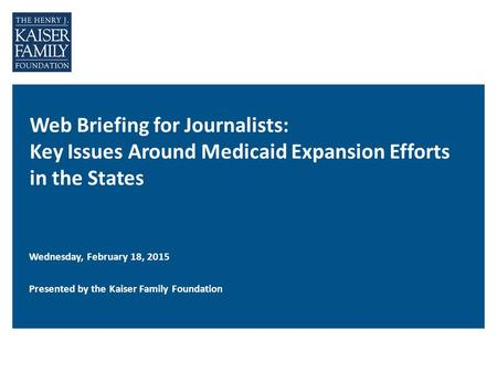 Web Briefing for Journalists: Key Issues Around Medicaid Expansion Efforts in the States Wednesday, February 18, 2015 Presented by the Kaiser Family Foundation.