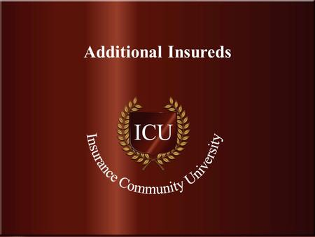 . www.InsuranceCommunityUniversity.com Additional Insureds.