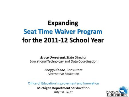 Expanding Seat Time Waiver Program for the 2011-12 School Year Bruce Umpstead, State Director Educational Technology and Data Coordination Gregg Dionne,