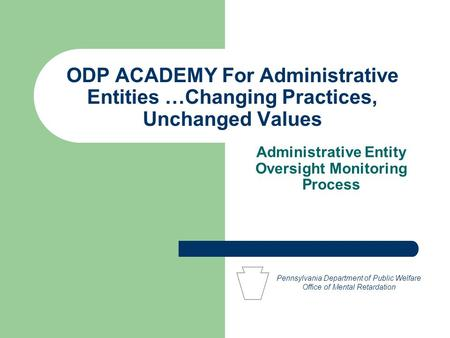 ODP ACADEMY For Administrative Entities …Changing Practices, Unchanged Values Administrative Entity Oversight Monitoring Process Pennsylvania Department.