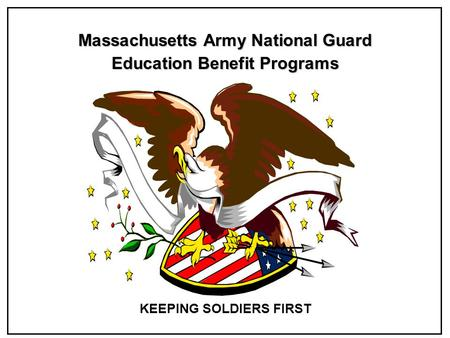 Massachusetts Army National Guard Education Benefit Programs KEEPING SOLDIERS FIRST.