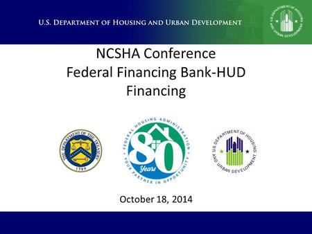 NCSHA Conference Federal Financing Bank-HUD Financing October 18, 2014.