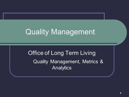 1 Quality Management Office of Long Term Living Quality Management, Metrics & Analytics.