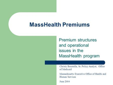 MassHealth Premiums Premium structures and operational issues in the MassHealth program Christy Bonstelle, Sr. Policy Analyst, Office of Medicaid Massachusetts.