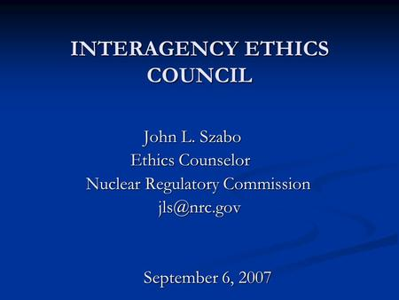 INTERAGENCY ETHICS COUNCIL John L. Szabo Ethics Counselor Ethics Counselor Nuclear Regulatory Commission Nuclear Regulatory September.