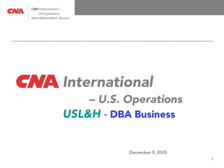 1 CNA International – US Operations 2005 DBA/USACE Review International – U.S. Operations USL&H - DBA Business December 9, 2005.