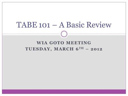 WIA GOTO MEETING TUESDAY, MARCH 6 TH – 2012 TABE 101 – A Basic Review.