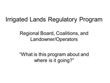 "Irrigated Lands Regulatory Program Regional Board, Coalitions, and Landowner/Operators ""What is this program about and where is it going?"""