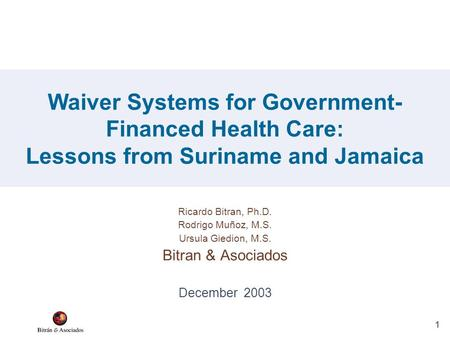 1 Ricardo Bitran, Ph.D. Rodrigo Muñoz, M.S. Ursula Giedion, M.S. Bitran & Asociados December 2003 Waiver Systems for Government- Financed Health Care: