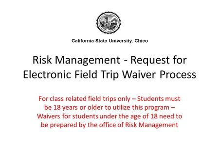 Risk Management - Request for Electronic Field Trip Waiver Process For class related field trips only – Students must be 18 years or older to utilize this.