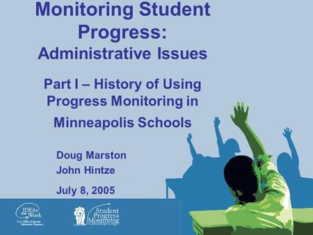 Monitoring Student Progress: Administrative Issues Part I – History of Using Progress Monitoring in Minneapolis Schools Doug Marston John Hintze July 8,
