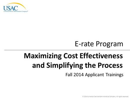 © 2014 Universal Service Administrative Company. All rights reserved. E-rate Program Fall 2014 Applicant Trainings Maximizing Cost Effectiveness and Simplifying.