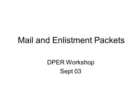 Mail and Enlistment Packets DPER Workshop Sept 03.