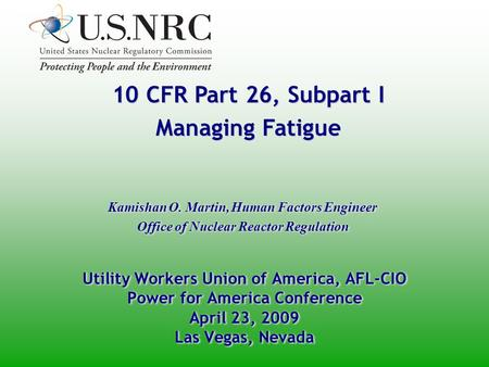 10 CFR Part 26, Subpart I Managing Fatigue 10 CFR Part 26, Subpart I Managing Fatigue Kamishan O. Martin, Human Factors Engineer Office of Nuclear Reactor.